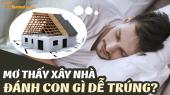 Ngủ mơ thấy xây nhà đánh con gì? Giải mã chiêm bao thấy xây nhà là điềm lành hay dữ?