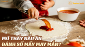 Mơ thấy nấu ăn đánh đề con gì? Giải mã chiêm bao thấy nấu ăn